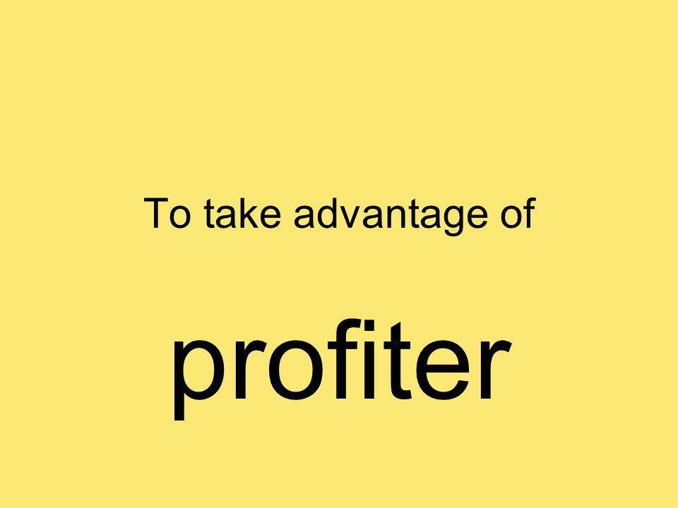 To take advantage of profiter