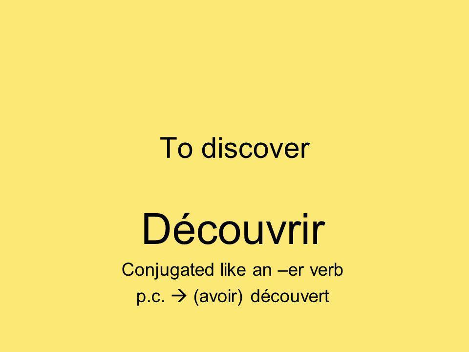 To discover Découvrir Conjugated like an –er verb p.c. (avoir) découvert
