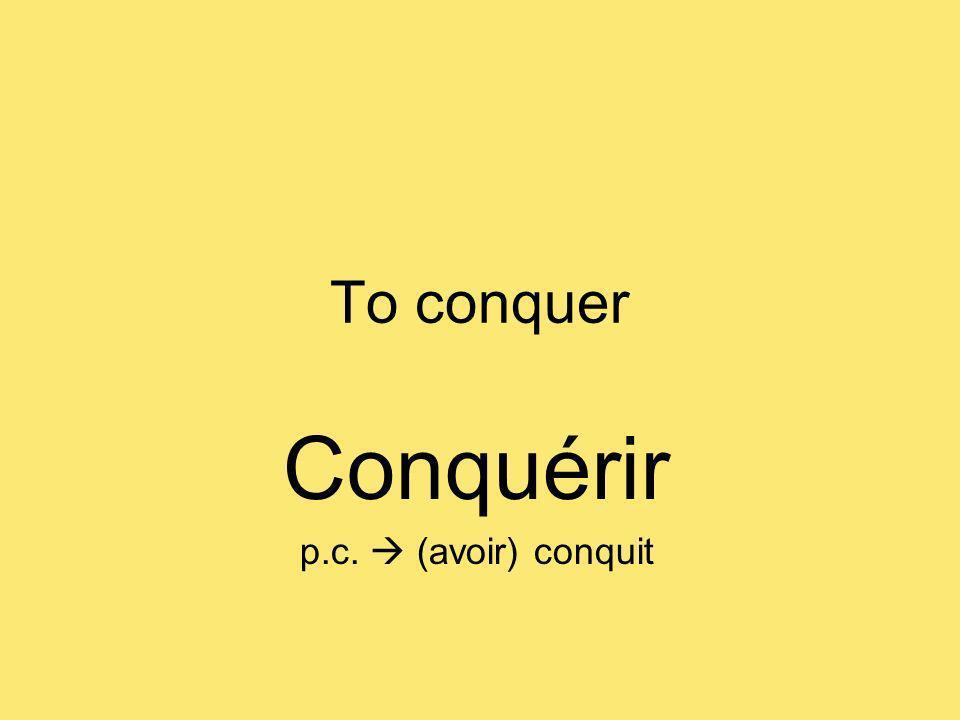 To conquer Conquérir p.c. (avoir) conquit