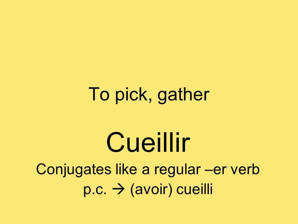 To pick, gather Cueillir Conjugates like a regular –er verb p.c. (avoir) cueilli