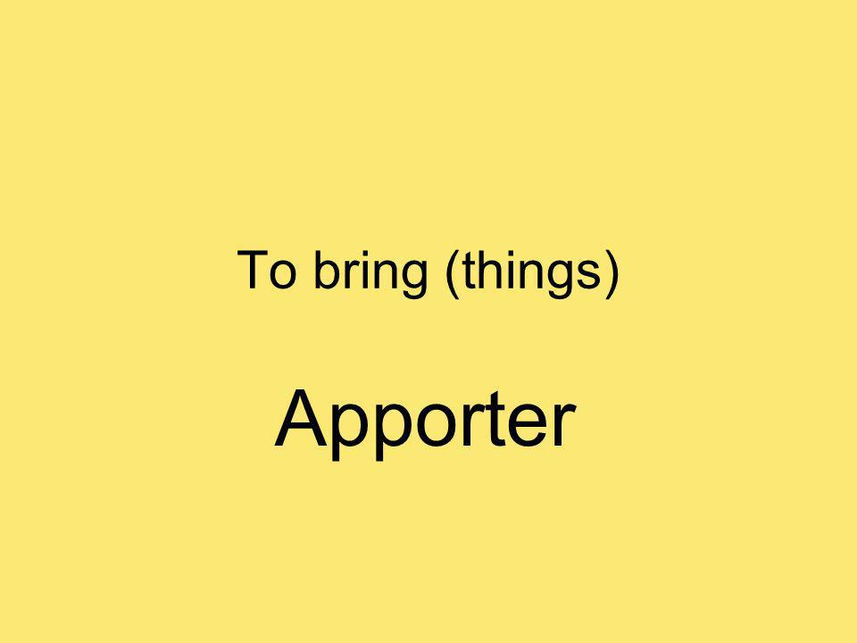 To bring (things) Apporter