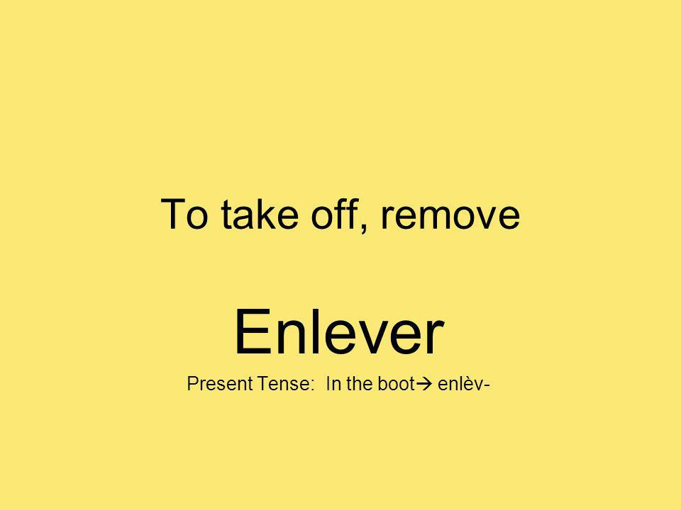 To take off, remove Enlever Present Tense: In the boot enlèv-