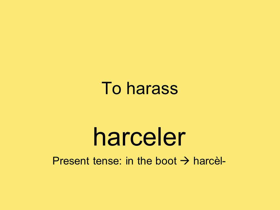 To harass harceler Present tense: in the boot harcèl-