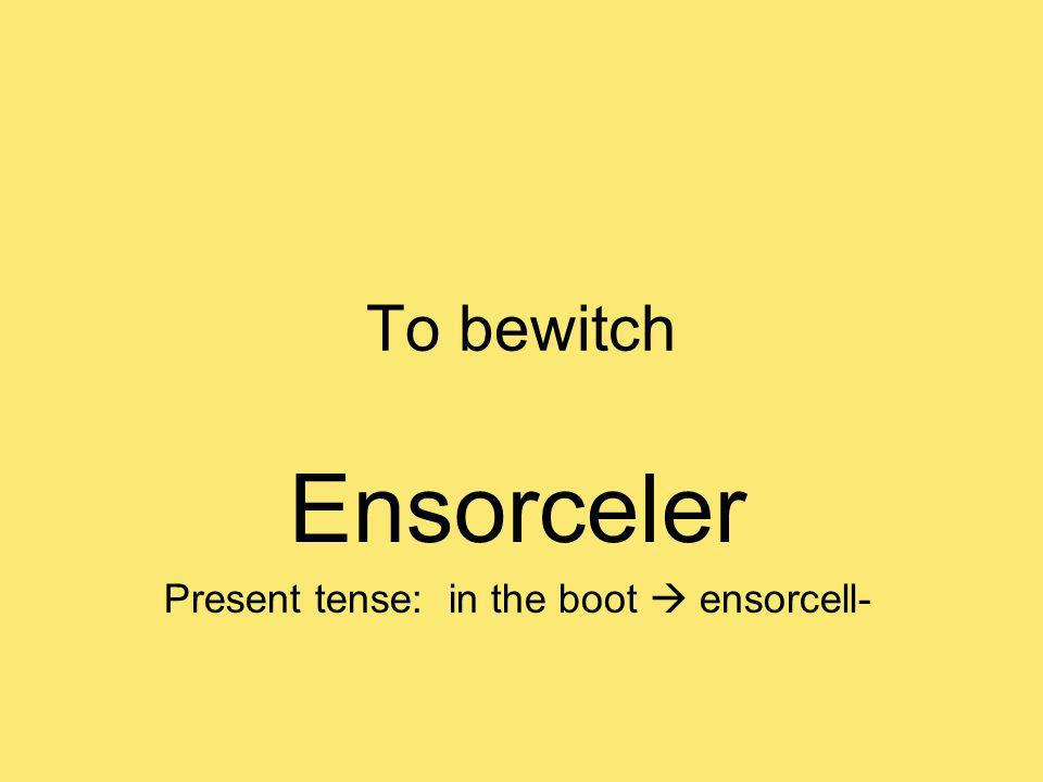 To bewitch Ensorceler Present tense: in the boot ensorcell-
