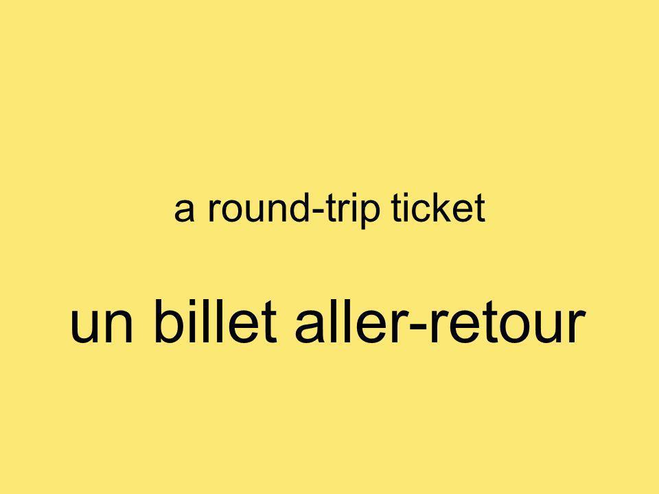 a round-trip ticket un billet aller-retour