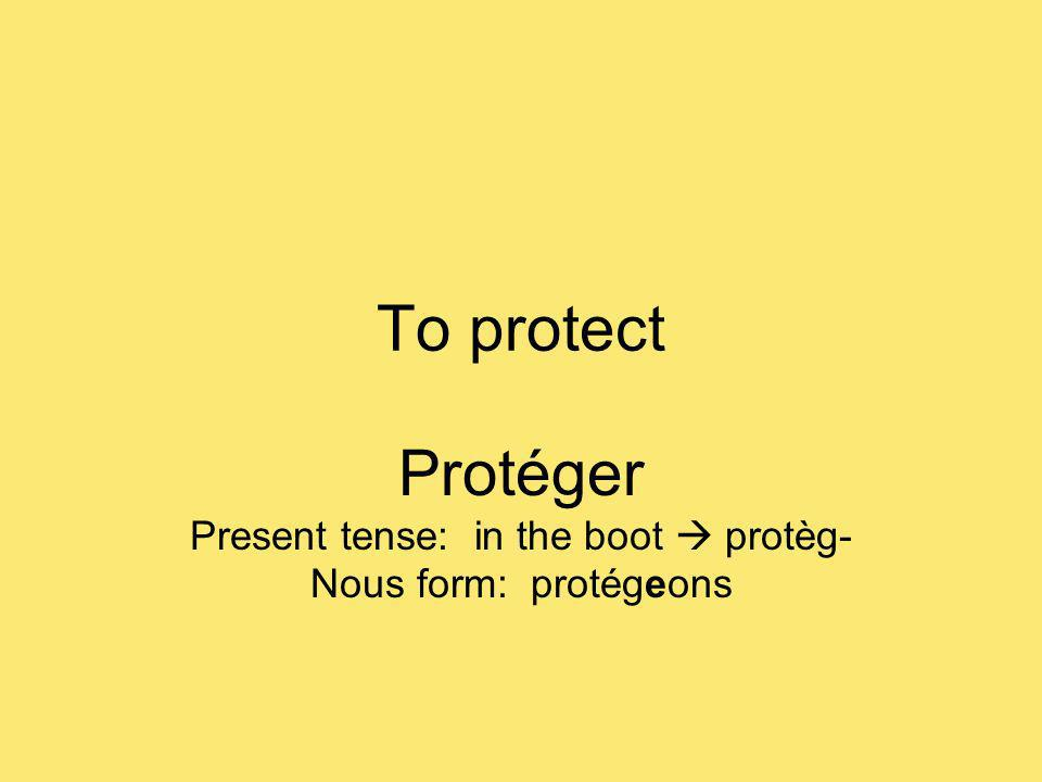 To protect Protéger Present tense: in the boot protèg- Nous form: protégeons