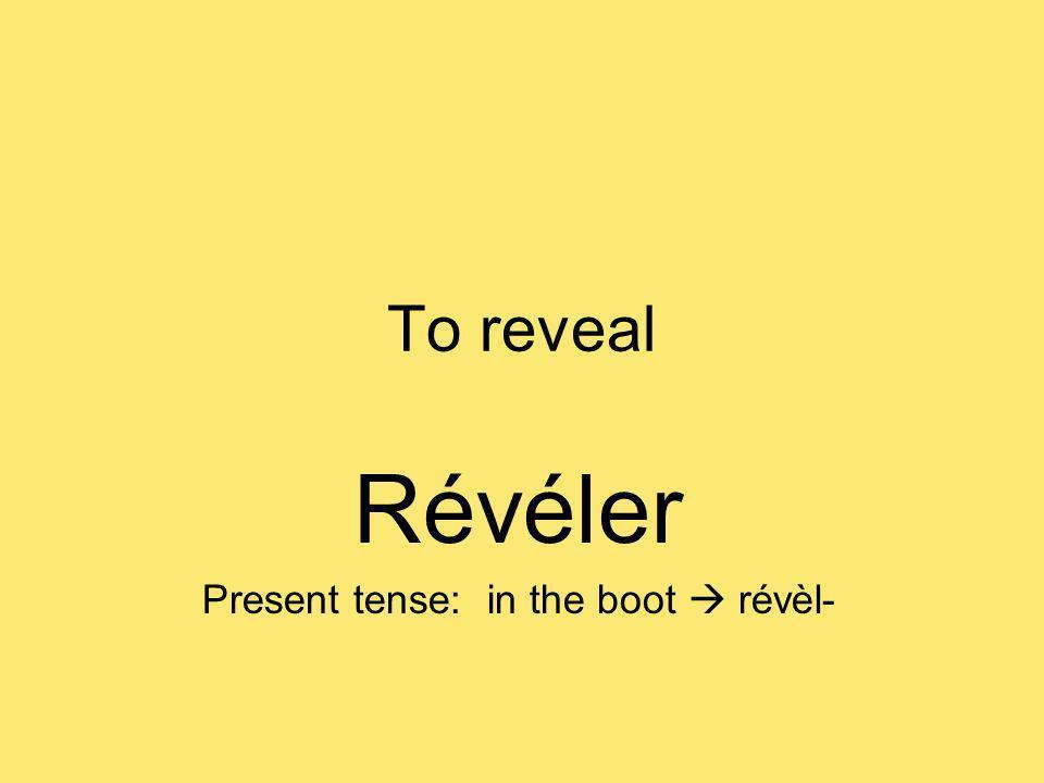 To reveal Révéler Present tense: in the boot révèl-