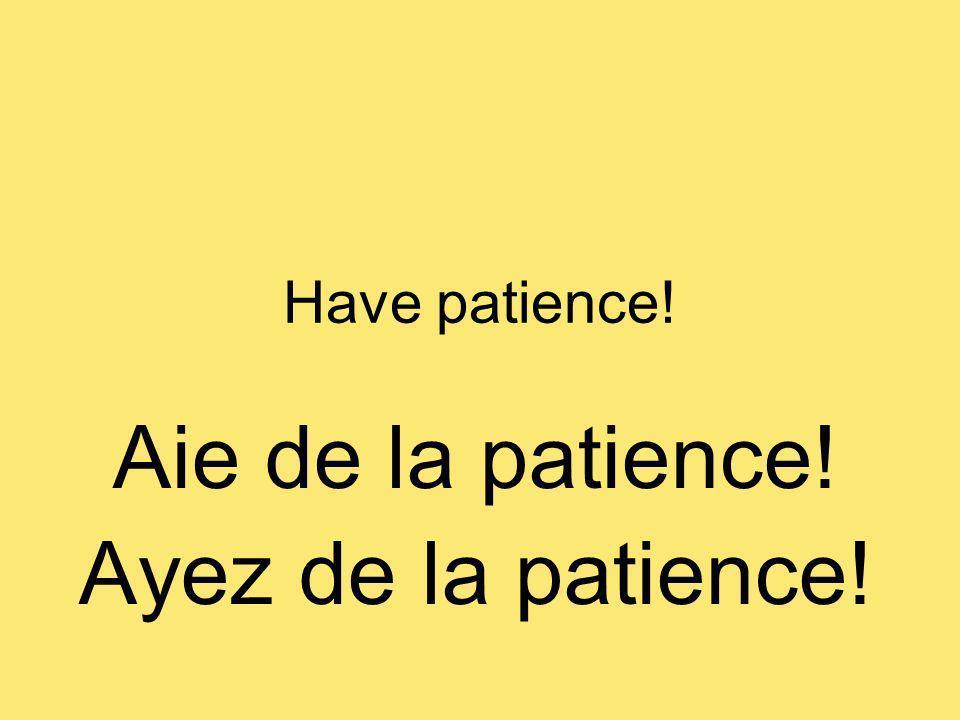 Have patience! Aie de la patience! Ayez de la patience!