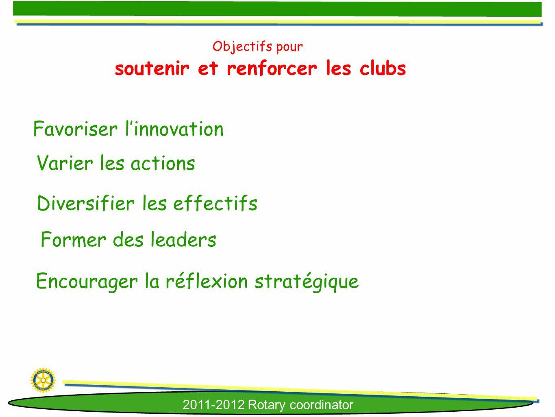 2011-2012 Rotary coordinator Objectifs pour soutenir et renforcer les clubs Favoriser linnovation Varier les actions Diversifier les effectifs Former