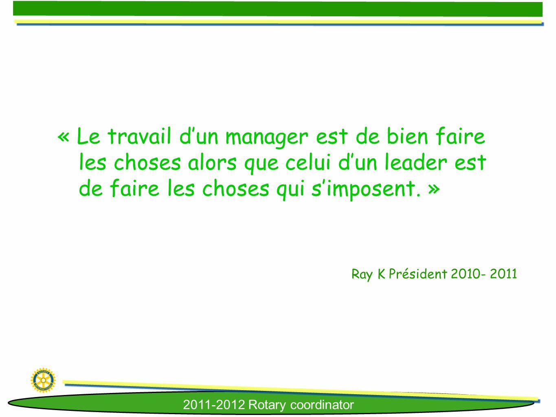 2011-2012 Rotary coordinator « Le travail dun manager est de bien faire les choses alors que celui dun leader est de faire les choses qui simposent. »