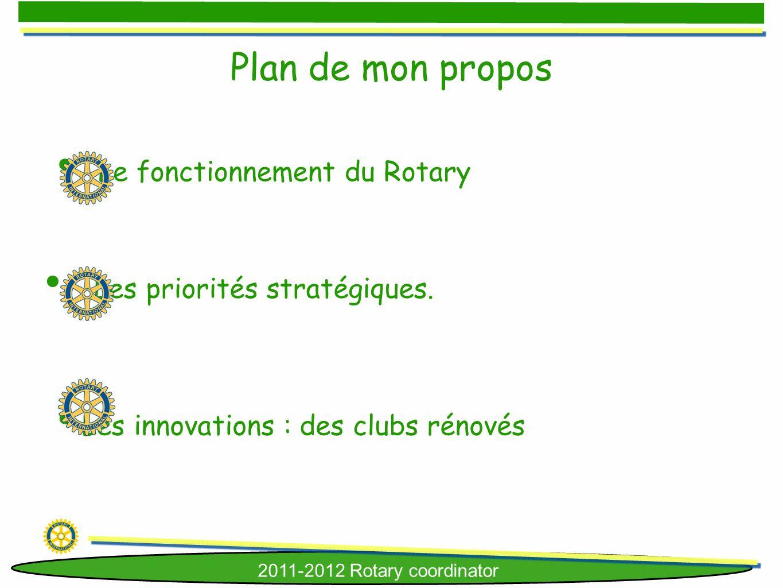 2011-2012 Rotary coordinator Le fonctionnement du Rotary Les priorités stratégiques. Plan de mon propos Les innovations : des clubs rénovés
