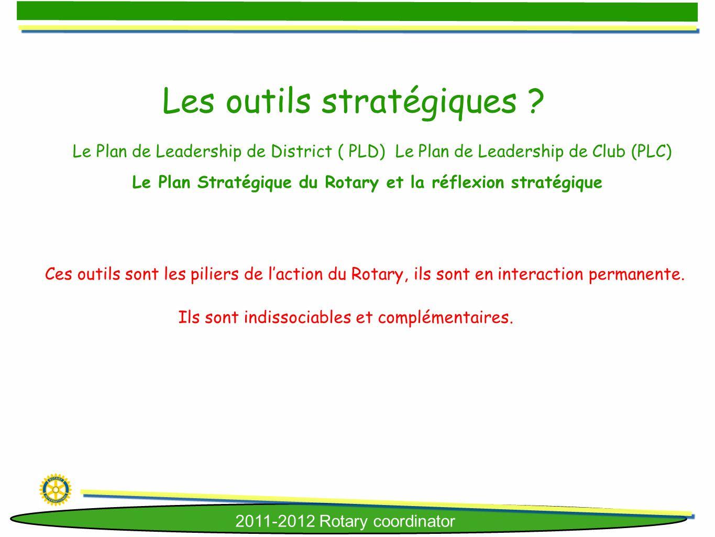2011-2012 Rotary coordinator Les outils stratégiques ? Le Plan de Leadership de District ( PLD) Le Plan de Leadership de Club (PLC) Le Plan Stratégiqu