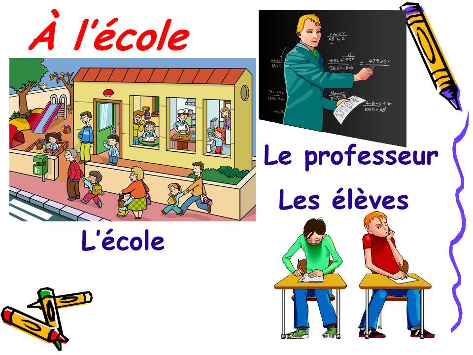 À lécole Lécole Les élèves Le professeur