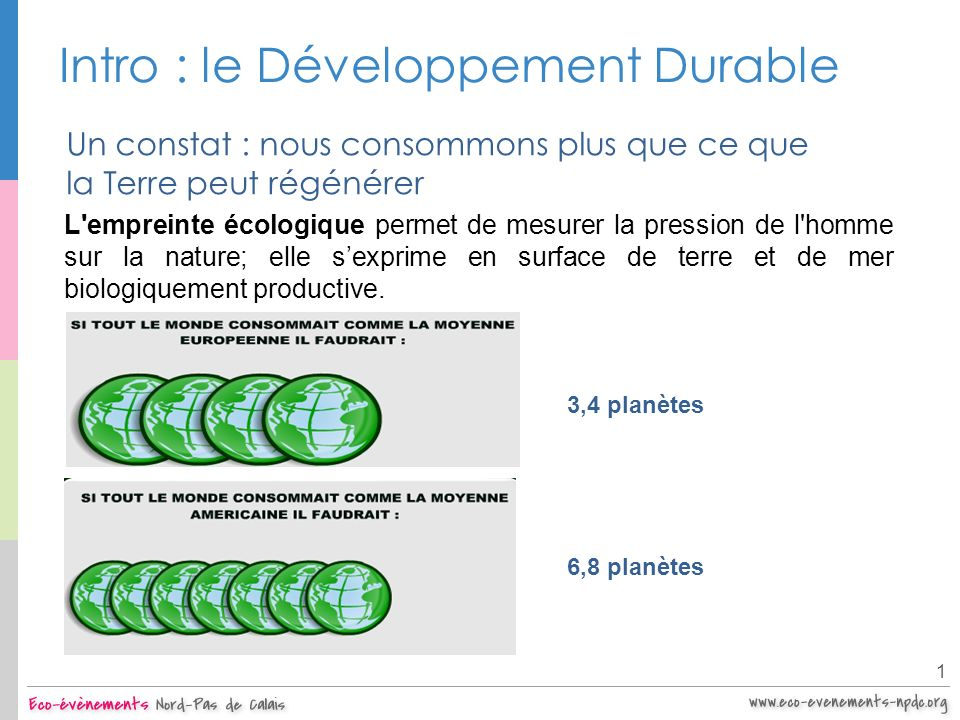 Intro : le Développement Durable 1 Un constat : nous consommons plus que ce que la Terre peut régénérer 3,4 planètes 6,8 planètes L'empreinte écologiq