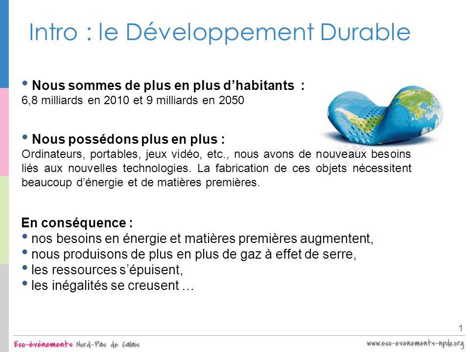 Intro : le Développement Durable 1 Nous sommes de plus en plus dhabitants : 6,8 milliards en 2010 et 9 milliards en 2050 Nous possédons plus en plus :