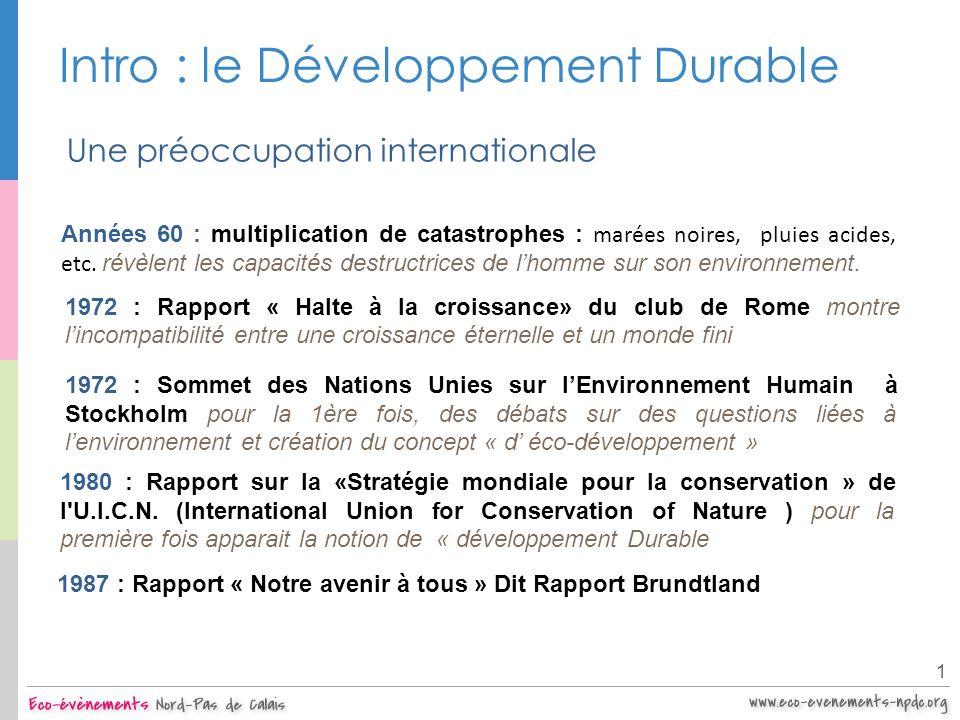 Intro : le Développement Durable 1 Une préoccupation internationale Années 60 : multiplication de catastrophes : marées noires, pluies acides, etc. ré