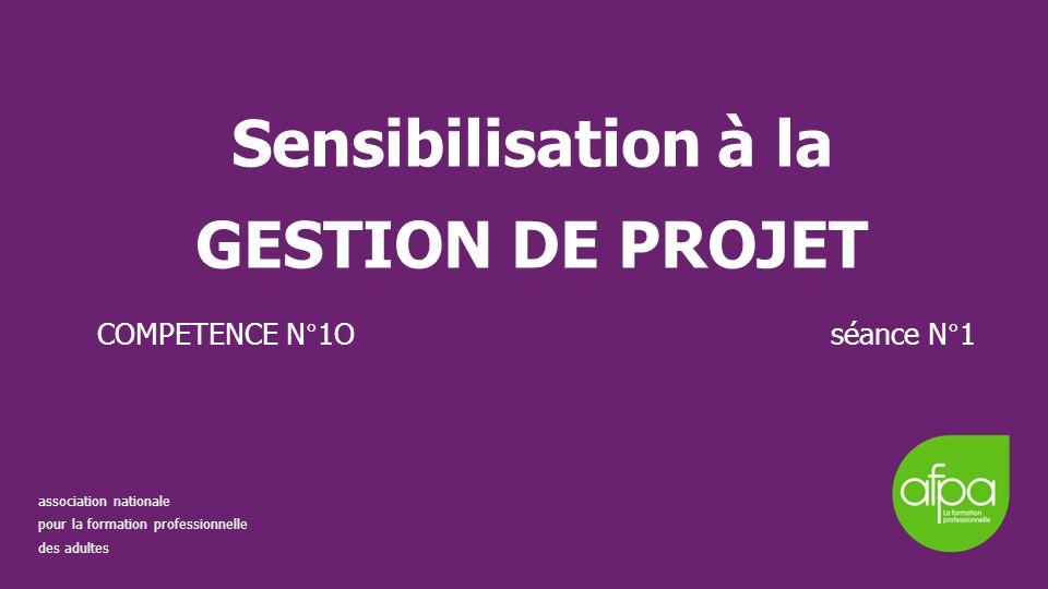 Sensibilisation à la GESTION DE PROJET COMPETENCE N°1O séance N°1 association nationale pour la formation professionnelle des adultes
