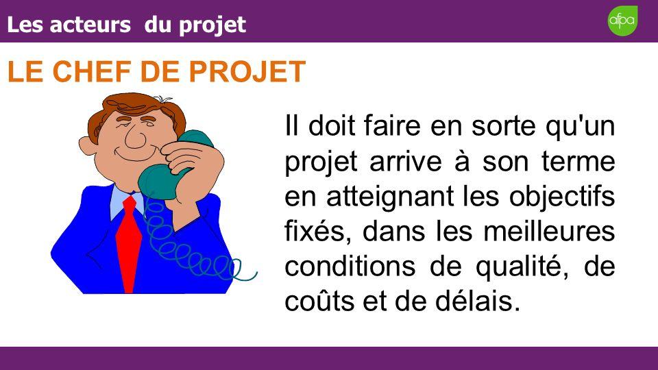 Les acteurs du projet LE CHEF DE PROJET Il doit faire en sorte qu'un projet arrive à son terme en atteignant les objectifs fixés, dans les meilleures