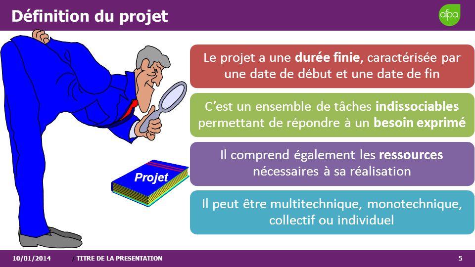 Définition du projet 10/01/2014/ TITRE DE LA PRESENTATION5 Le projet a une durée finie, caractérisée par une date de début et une date de fin Cest un