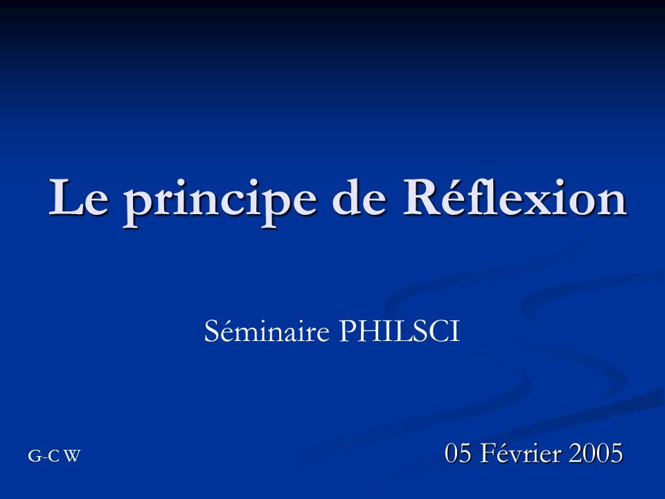 Le principe de Réflexion 05 Février 2005 Séminaire PHILSCI G-C W