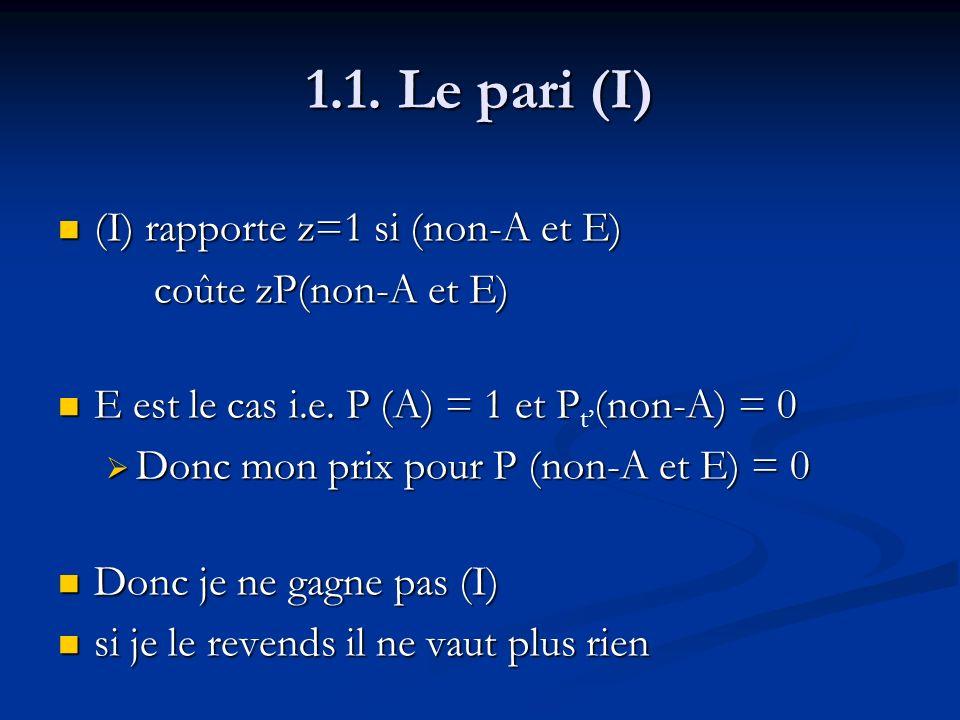 1.1. Le pari (I) (I) rapporte z=1 si (non-A et E) (I) rapporte z=1 si (non-A et E) coûte zP(non-A et E) E est le cas i.e. P (A) = 1 et P(non-A) = 0 E