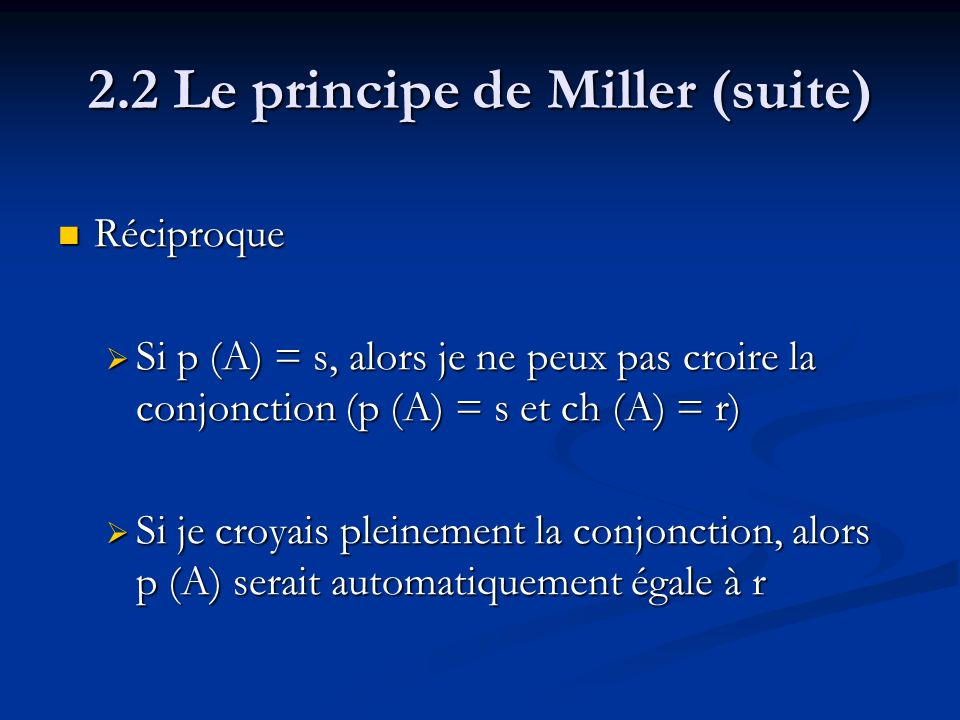2.2 Le principe de Miller (suite) Réciproque Réciproque Si p (A) = s, alors je ne peux pas croire la conjonction (p (A) = s et ch (A) = r) Si p (A) = s, alors je ne peux pas croire la conjonction (p (A) = s et ch (A) = r) Si je croyais pleinement la conjonction, alors p (A) serait automatiquement égale à r Si je croyais pleinement la conjonction, alors p (A) serait automatiquement égale à r