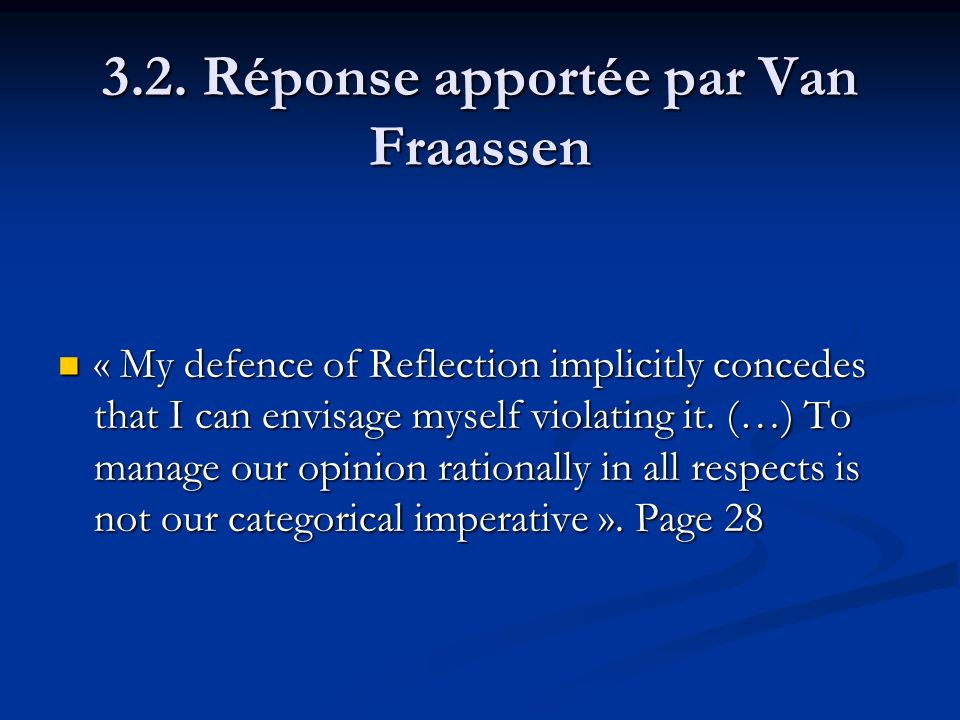 3.2. Réponse apportée par Van Fraassen « My defence of Reflection implicitly concedes that I can envisage myself violating it. (…) To manage our opini