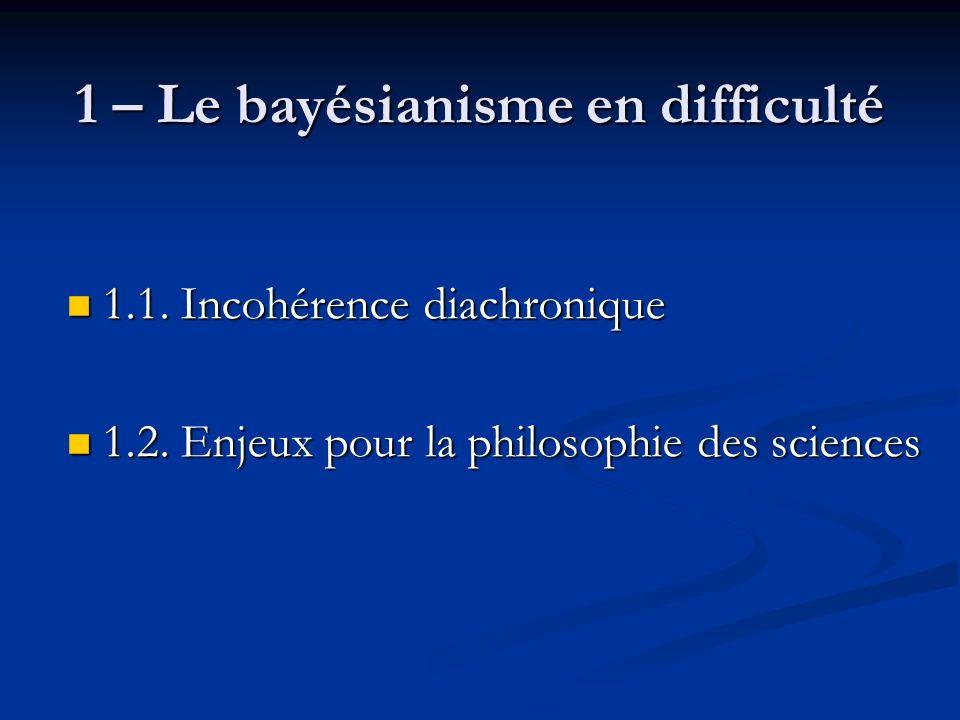 1 – Le bayésianisme en difficulté 1.1. Incohérence diachronique 1.1.