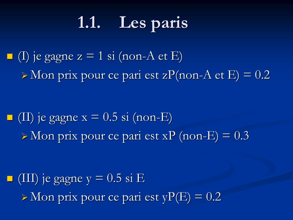 1.1. Les paris (I) je gagne z = 1 si (non-A et E) (I) je gagne z = 1 si (non-A et E) Mon prix pour ce pari est zP(non-A et E) = 0.2 Mon prix pour ce p
