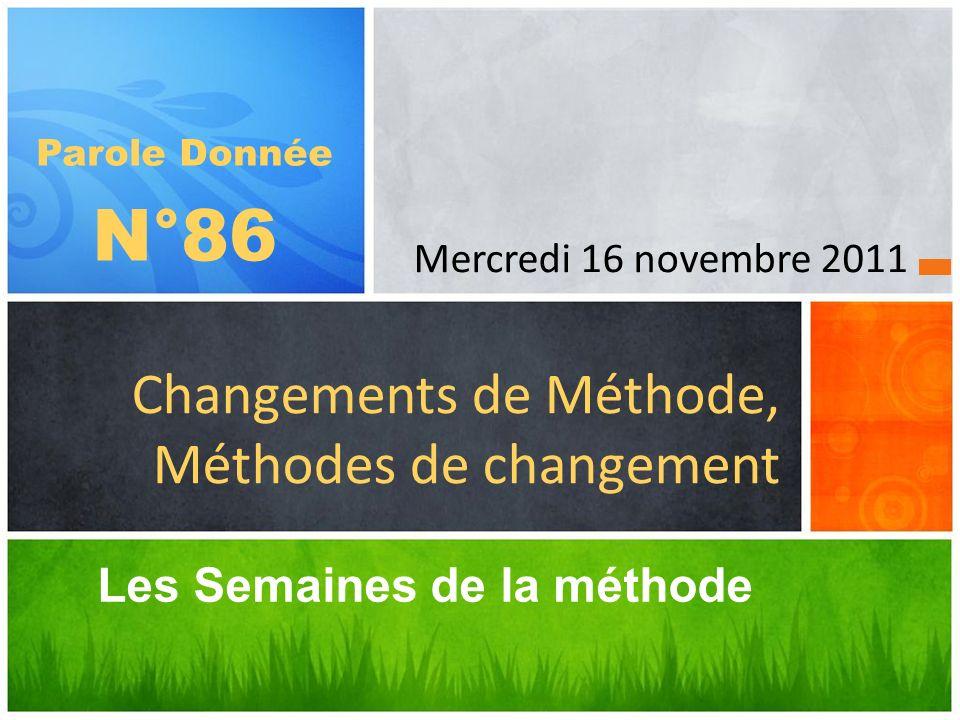 Les Semaines de la méthode Changements de Méthode, Méthodes de changement Parole Donnée N°86 Mercredi 16 novembre 2011