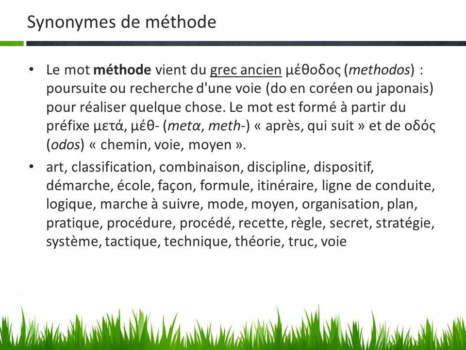 Synonymes de méthode Le mot méthode vient du grec ancien μέθοδος (methodos) : poursuite ou recherche d'une voie (do en coréen ou japonais) pour réalis