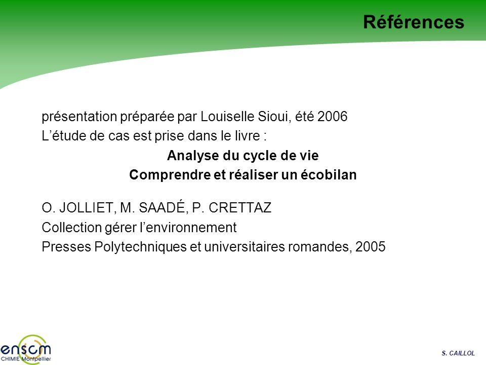 S. CAILLOL Références présentation préparée par Louiselle Sioui, été 2006 Létude de cas est prise dans le livre : Analyse du cycle de vie Comprendre e