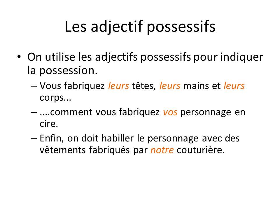 Les adjectif possessifs On utilise les adjectifs possessifs pour indiquer la possession. – Vous fabriquez leurs têtes, leurs mains et leurs corps... –