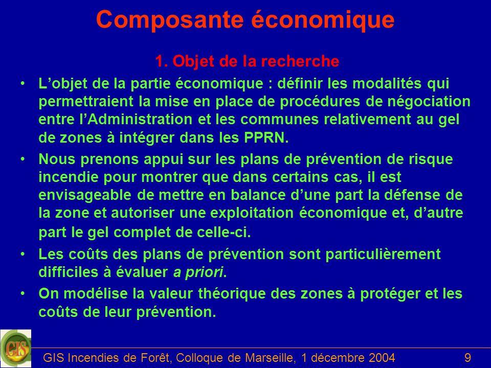 GIS Incendies de Forêt, Colloque de Marseille, 1 décembre 20049 Composante économique 1. Objet de la recherche Lobjet de la partie économique : défini