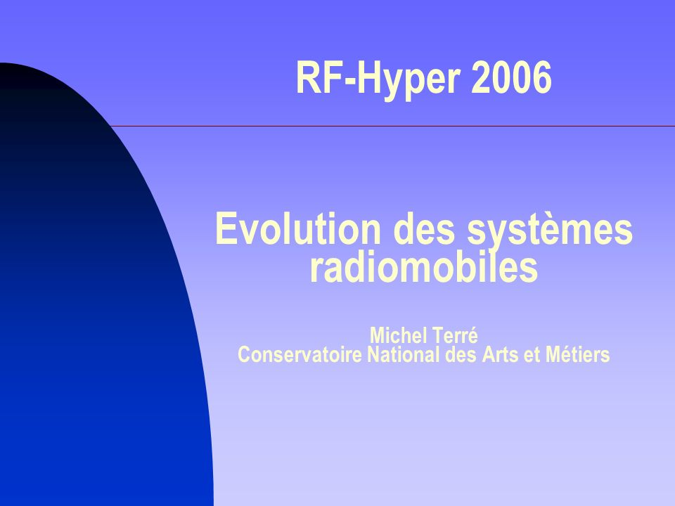 RF- Hyper Les besoins Le succès du GSM, (plus de 43 millions de français !) Le succès du GSM, (plus de 43 millions de français !) L ADSL, (plus de 10 millions de français !) L ADSL, (plus de 10 millions de français !) Télévision Numérique Terrestre, Télévision Numérique Terrestre, nouvelles demandes nouvelles demandes nouveaux moyens de communications et de mobilité nouveaux moyens de communications et de mobilité accéder à tous les supports -- voix, données, vidéo -- quel que soit lendroit accéder à tous les supports -- voix, données, vidéo -- quel que soit lendroit