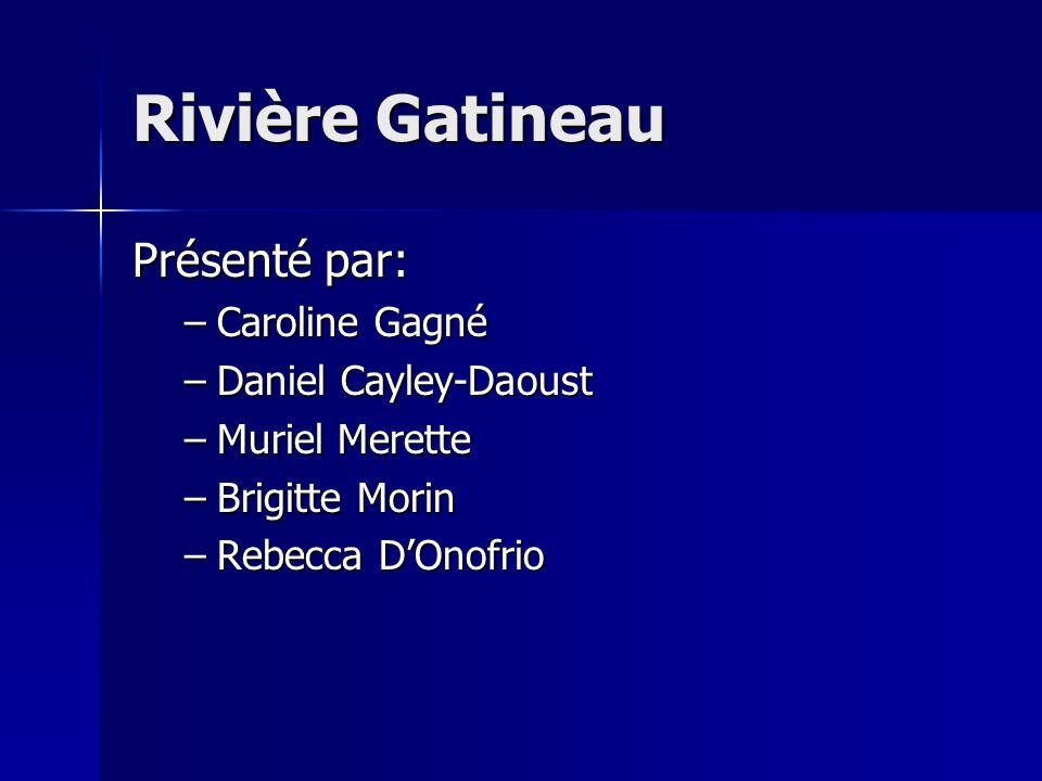Rivière Gatineau Présenté par: –Caroline Gagné –Daniel Cayley-Daoust –Muriel Merette –Brigitte Morin –Rebecca DOnofrio