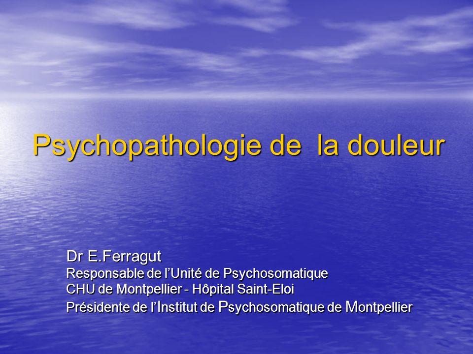 Psychopathologie de la douleur Dr E.Ferragut Responsable de lUnité de Psychosomatique CHU de Montpellier - Hôpital Saint-Eloi Présidente de l I nstitu