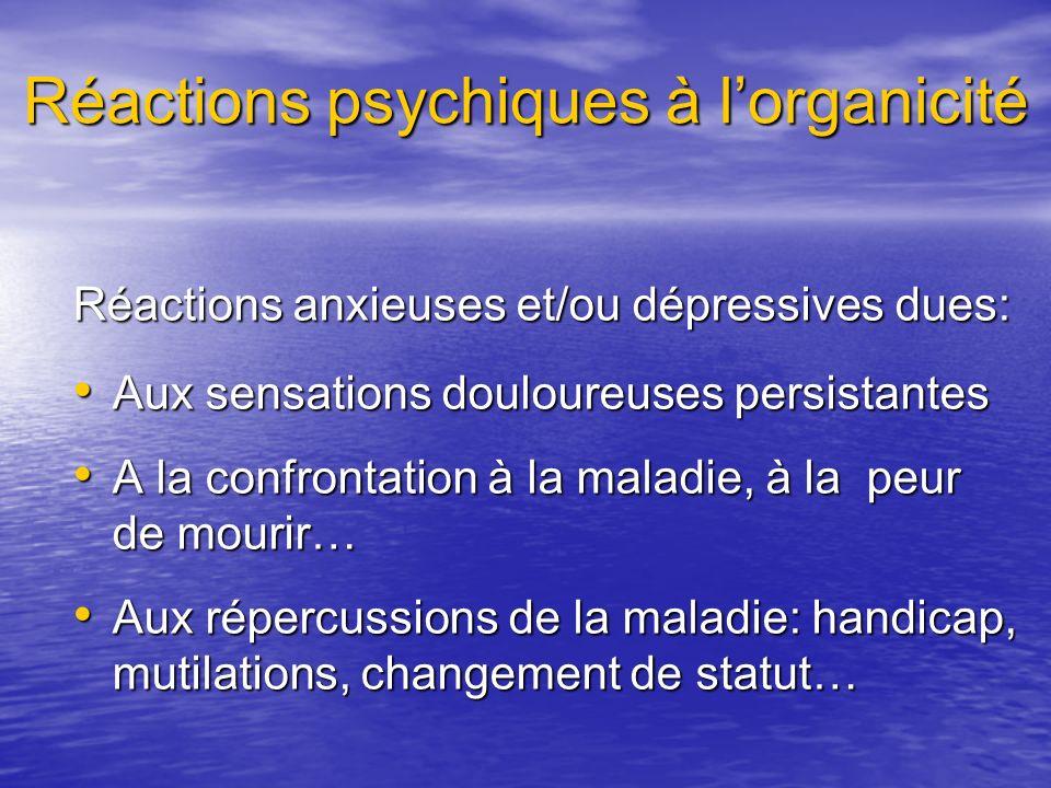 Réactions psychiques à lorganicité Réactions anxieuses et/ou dépressives dues: Aux sensations douloureuses persistantes Aux sensations douloureuses pe