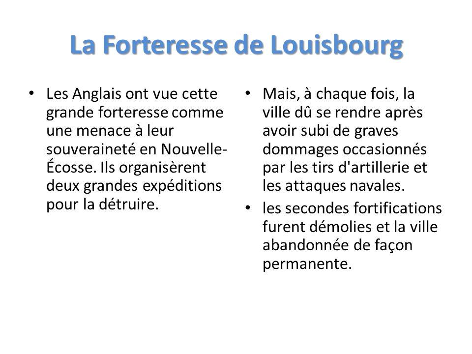 La Forteresse de Louisbourg Les Anglais ont vue cette grande forteresse comme une menace à leur souveraineté en Nouvelle- Écosse. Ils organisèrent deu