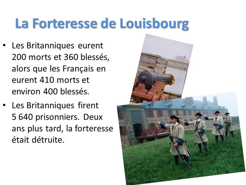 La Forteresse de Louisbourg Les Britanniques eurent 200 morts et 360 blessés, alors que les Français en eurent 410 morts et environ 400 blessés. Les B