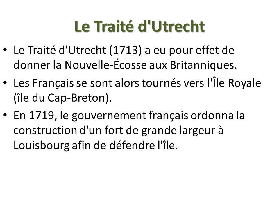 Le Traité d'Utrecht Le Traité d'Utrecht (1713) a eu pour effet de donner la Nouvelle-Écosse aux Britanniques. Les Français se sont alors tournés vers