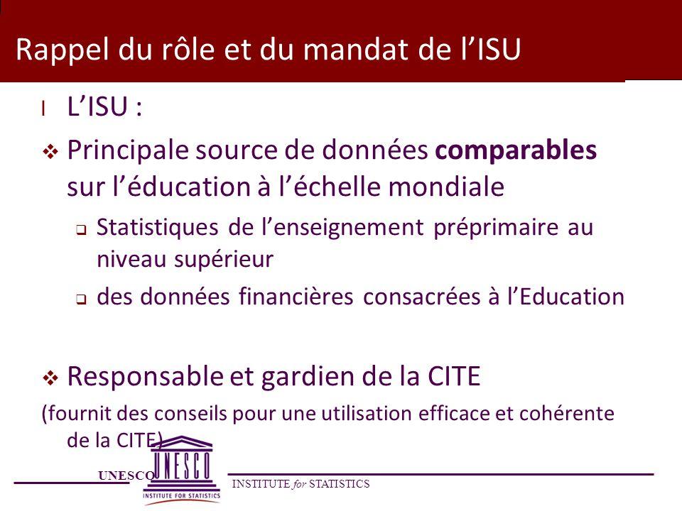 UNESCO INSTITUTE for STATISTICS Rappel du rôle et du mandat de lISU l LISU : Principale source de données comparables sur léducation à léchelle mondia