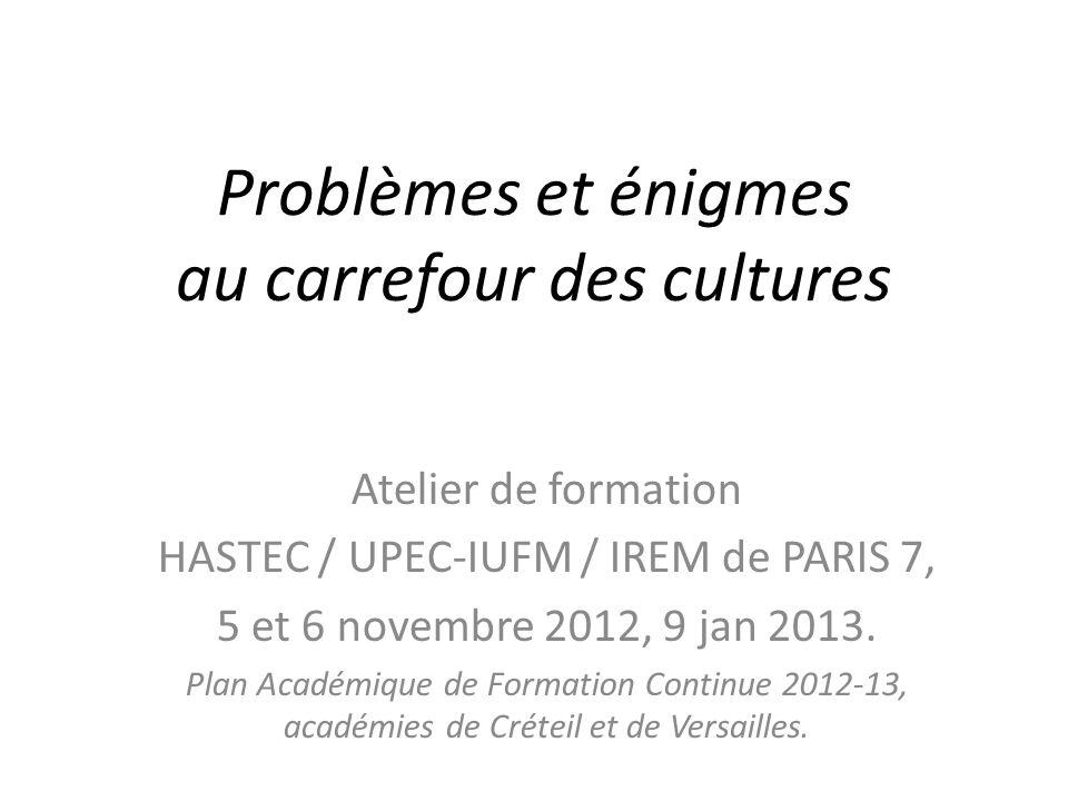 Problèmes et énigmes au carrefour des cultures Atelier de formation HASTEC / UPEC-IUFM / IREM de PARIS 7, 5 et 6 novembre 2012, 9 jan 2013.