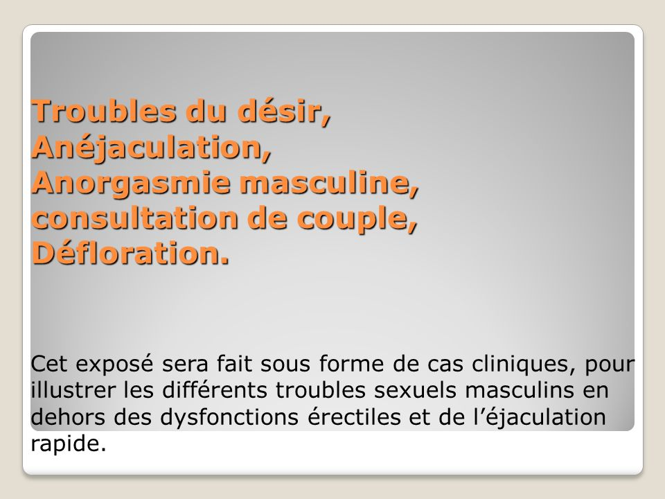 Troubles du désir, Anéjaculation, Anorgasmie masculine, consultation de couple, Défloration.