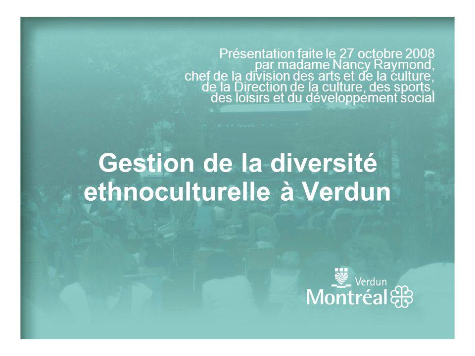 Gestion de la diversité ethnoculturelle à Verdun Présentation faite le 27 octobre 2008 par madame Nancy Raymond, chef de la division des arts et de la culture, de la Direction de la culture, des sports, des loisirs et du développement social