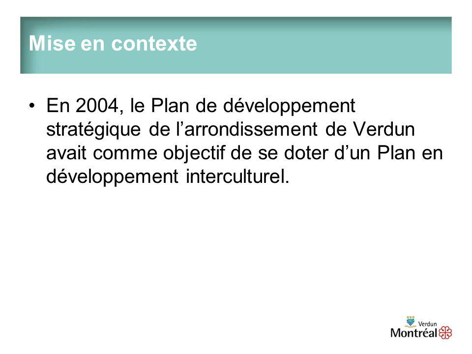Mise en contexte En 2004, le Plan de développement stratégique de larrondissement de Verdun avait comme objectif de se doter dun Plan en développement interculturel.