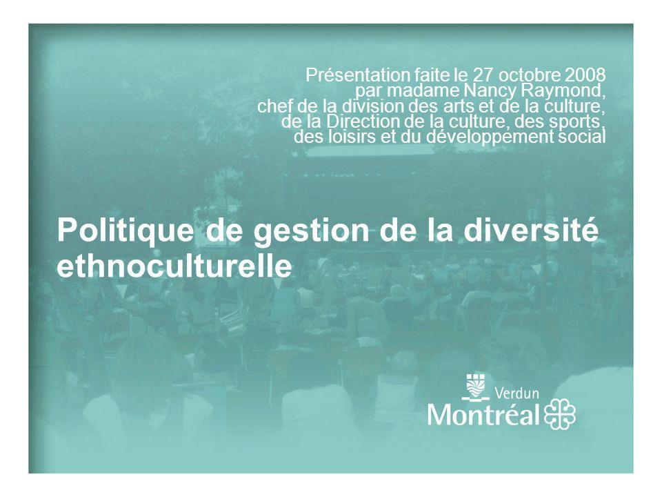 Politique de gestion de la diversité ethnoculturelle Présentation faite le 27 octobre 2008 par madame Nancy Raymond, chef de la division des arts et de la culture, de la Direction de la culture, des sports, des loisirs et du développement social