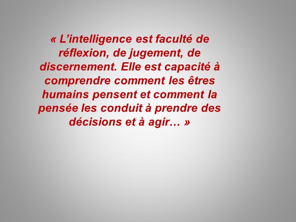 « Lintelligence est faculté de réflexion, de jugement, de discernement. Elle est capacité à comprendre comment les êtres humains pensent et comment la