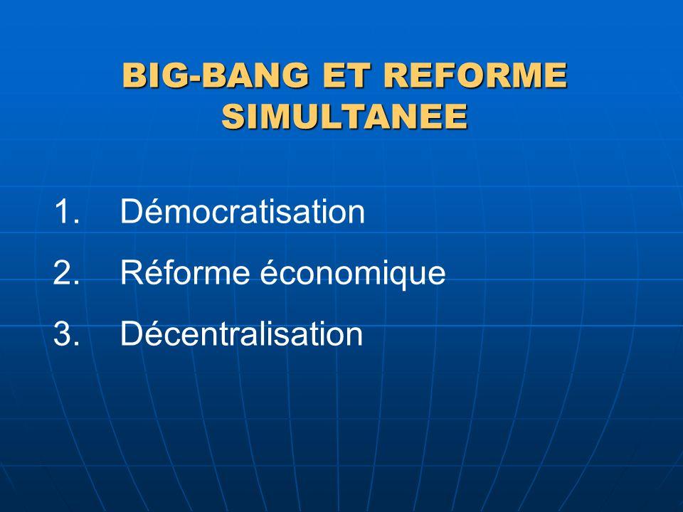 BIG-BANG ET REFORME SIMULTANEE 1.Démocratisation 2.Réforme économique 3.Décentralisation