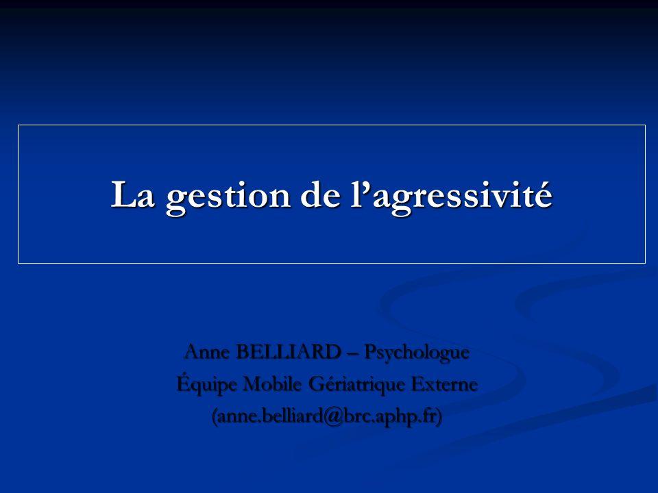 La gestion de lagressivité Anne BELLIARD – Psychologue Équipe Mobile Gériatrique Externe (anne.belliard@brc.aphp.fr)